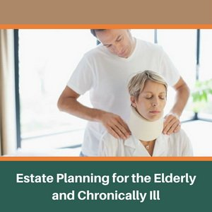 Estate Planning for the Elderly & Chronically Ill